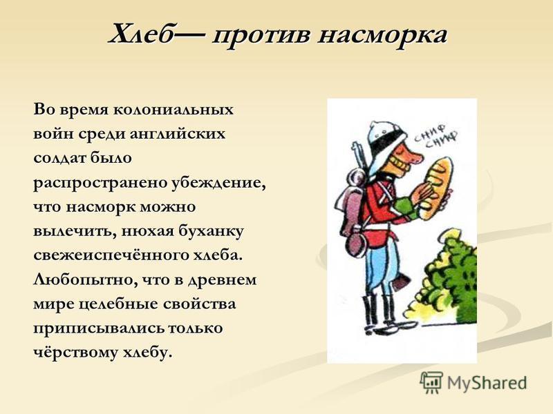 Хлеб против насморка Во время колониальных войн среди английских солдат было распространено убеждение, что насморк можно вылечить, нюхая буханку свежеиспечённого хлеба. Любопытно, что в древнем мире целебные свойства приписывались только чёрствому хл