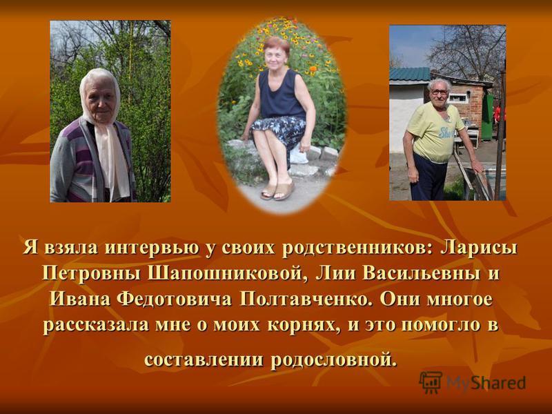 Я взяла интервью у своих родственников: Ларисы Петровны Шапошниковой, Лии Васильевны и Ивана Федотовича Полтавченко. Они многое рассказала мне о моих корнях, и это помогло в составлении родословной.