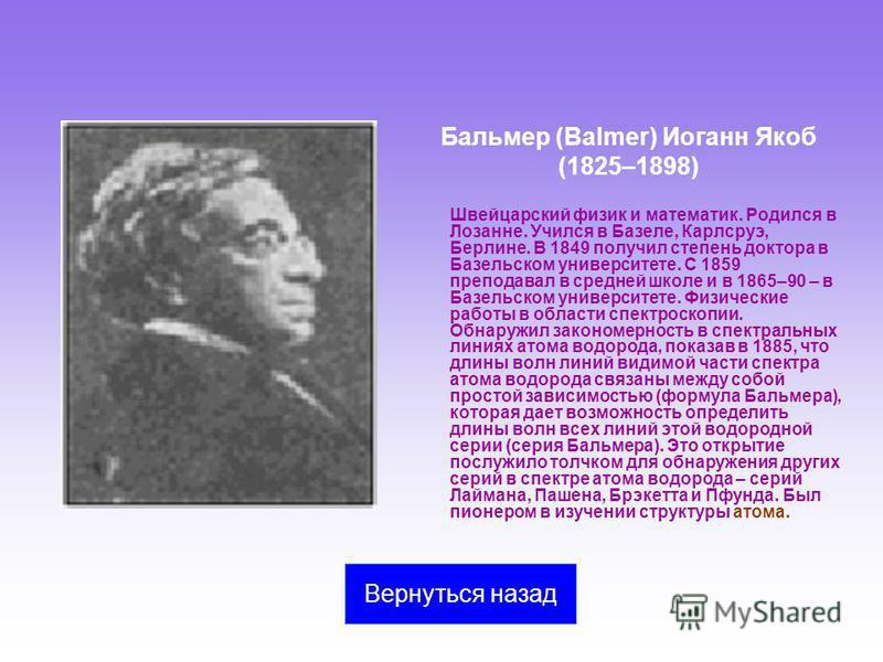 Бальмер (Balmer) Иоганн Якоб (1825–1898) Швейцарский физик и математик. Родился в Лозанне. Учился в Базеле, Карлсруэ, Берлине. В 1849 получил степень доктора в Базельском университете. С 1859 преподавал в средней школе и в 1865–90 – в Базельском унив