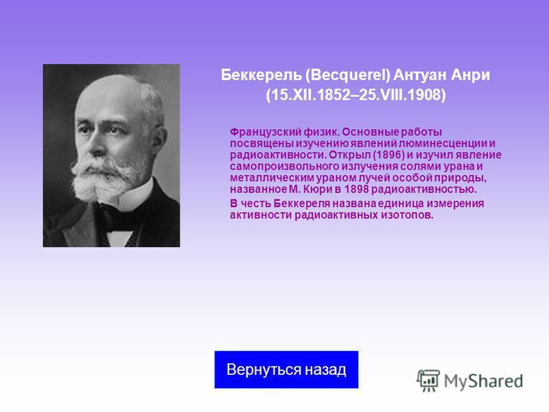 Беккерель (Becquerel) Антуан Анри (15.XII.1852–25.VIII.1908) Французский физик. Основные работы посвящены изучению явлений люминесценции и радиоактивности. Открыл (1896) и изучил явление самопроизвольного излучения солями урана и металлическим ураном