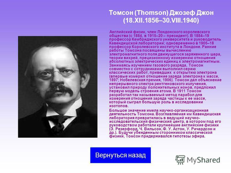 Томсон (Thomson) Джозеф Джон (18.XII.1856–30.VIII.1940) Английский физик, член Лондонского королевского общества (с 1884, в 1915–20 – президент). В 1884–19 профессор Кембриджского университета и руководитель Кавендишской лаборатории; одновременно в 1