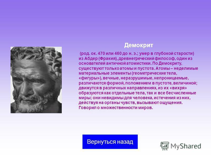 Демокрит (род. ок. 470 или 460 до н. э.; умер в глубокой старости) из Абдер (Фракия), древнегреческий философ, один из основателей античной атомистики. По Демокриту, существуют только атомы и пустота. Атомы – неделимые материальные элементы (геометри