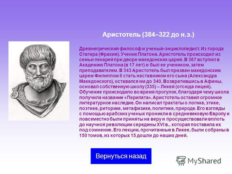 Аристотель (384–322 до н.э.) Древнегреческий философ и ученый-энциклопедист. Из города Стагира (Фракия). Ученик Платона. Аристотель происходил из семьи лекарей при дворе македонских царей. В 367 вступил в Академию Платона (в 17 лет) и был ее учеником