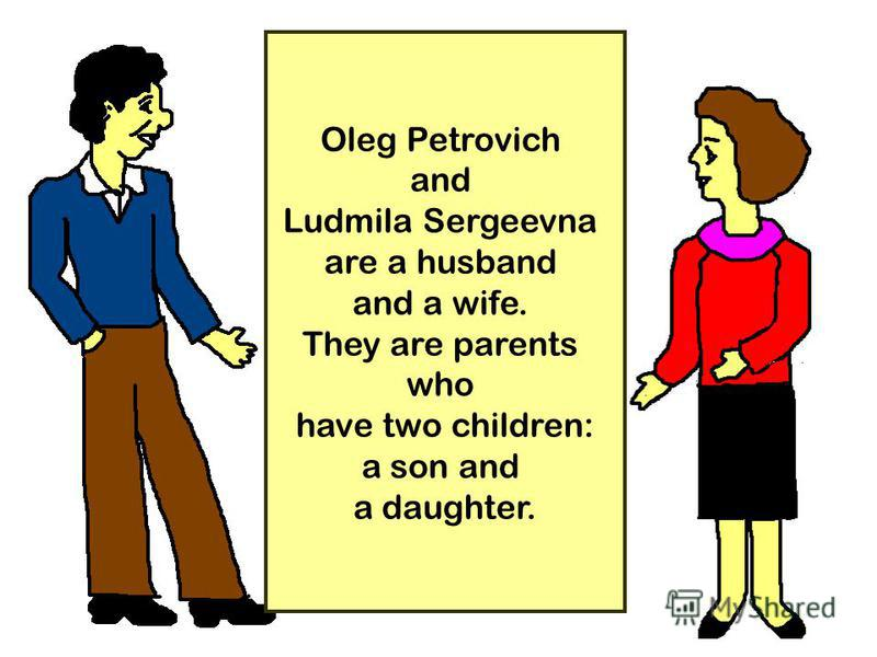 15 Oleg Petrovich and Ludmila Sergeevna are a husband and a wife. They are parents who have two children: a son and a daughter.