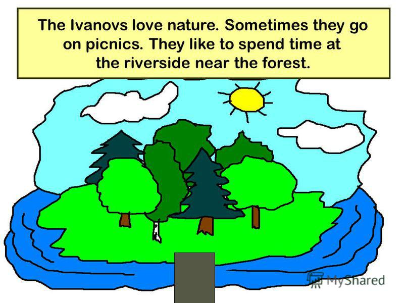27 The Ivanovs love nature. Sometimes they go on picnics. They like to spend time at the riverside near the forest.