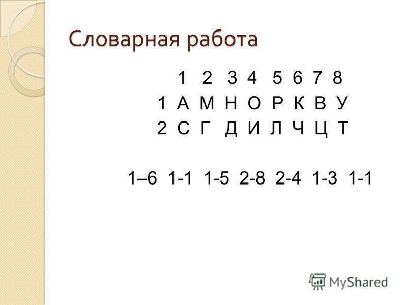 Словарная работа 1 2 3 4 5 6 7 8 1 А М Н О Р К В У 2 С Г Д И Л Ч Ц Т 1–6 1-1 1-5 2-8 2-4 1-3 1-1