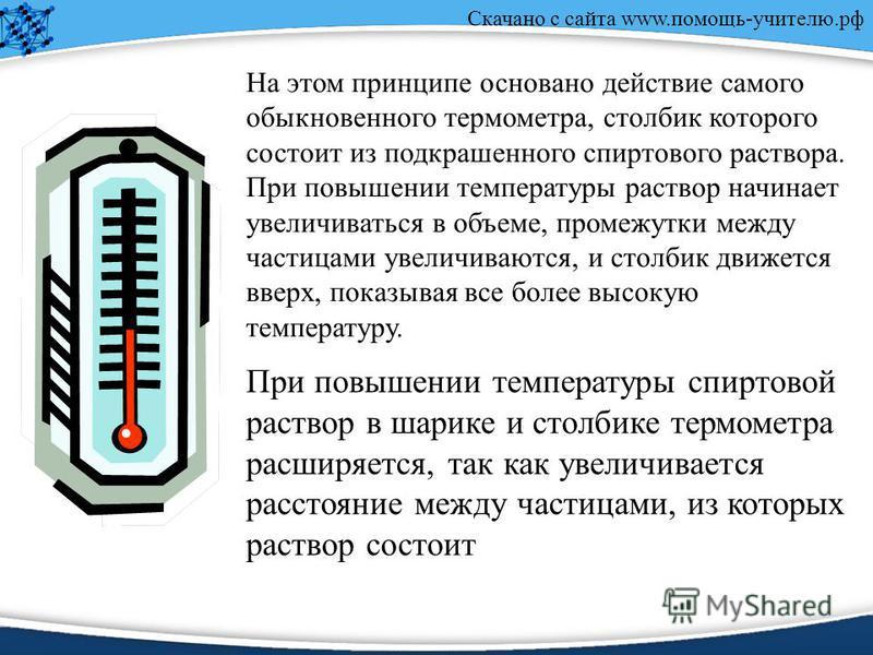 Скачано с сайта www.помощь-учителю.рф На этом принципе основано действие самого обыкновенного термометра, столбик которого состоит из подкрашенного спиртового раствора. При повышении температуры раствор начинает увеличиваться в объеме, промежутки меж