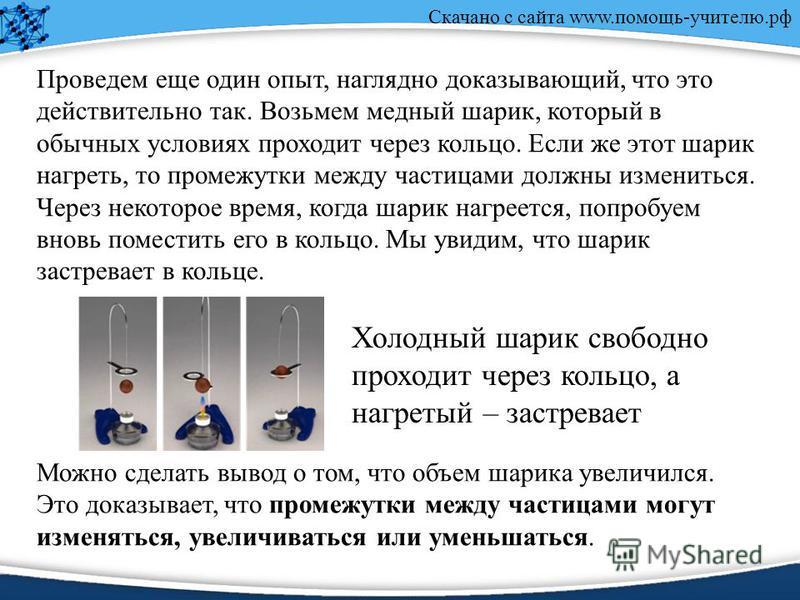 Скачано с сайта www.помощь-учителю.рф Проведем еще один опыт, наглядно доказывающий, что это действительно так. Возьмем медный шарик, который в обычных условиях проходит через кольцо. Если же этот шарик нагреть, то промежутки между частицами должны и