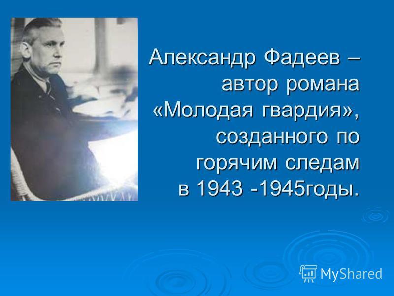 Александр Фадеев – автор романа «Молодая гвардия», созданного по горячим следам в 1943 -1945 годы.