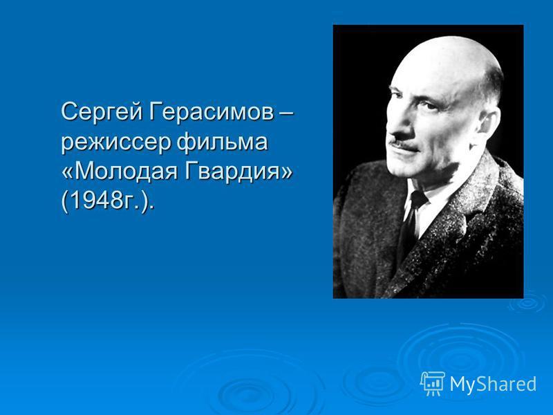 Сергей Герасимов – режиссер фильма «Молодая Гвардия» (1948 г.).