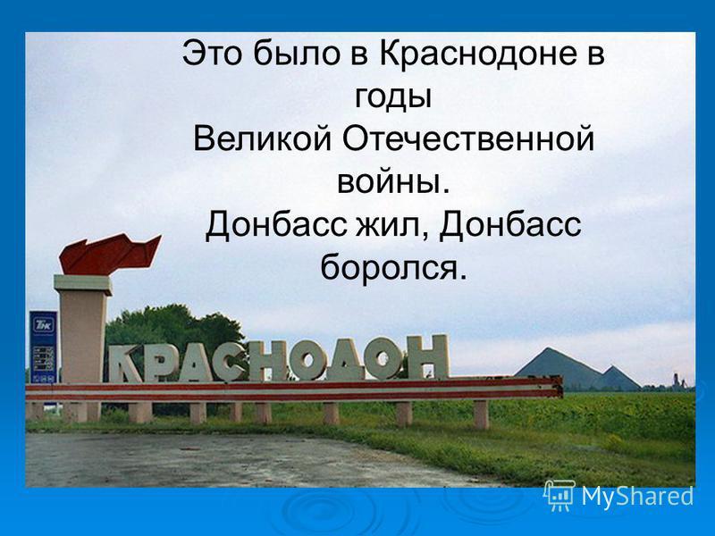 Это было в Краснодоне в годы Великой Отечественной войны. Донбасс жил, Донбасс боролся.