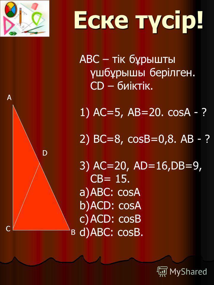 A B D АВС – тік бұрышты үшбұрышы берілген. СD – биіктік. 1) АС=5, AB=20. cosA - ? 2) BC=8, cosB=0,8. AB - ? 3) AC=20, AD=16,DB=9, CB= 15. a)ABC: cosA b)ACD: cosA c)ACD: cosB d)ABC: cosB. C