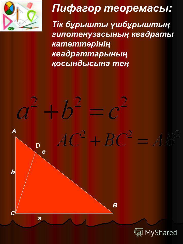 Пифагор теоремасы: Тік бұрышты үшбұрыштың гипотенузасының квадраты катеттерінің квадраттарының қосындысына тең с а В С А b D