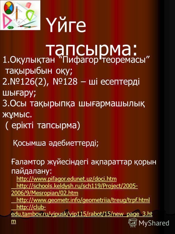Үйге тапсырма: 1.Оқулықтан Пифагор теоремасы тақырыбын оқу; 2.126(2), 128 – ші есептерді шығару; 3.Осы тақырыпқа шығармашылық жұмыс. ( ерікті тапсырма) Қосымша әдебиеттерді; Ғаламтор жүйесіндегі ақпараттар қорын пайдалану: http://www.pifagor.edunet.u