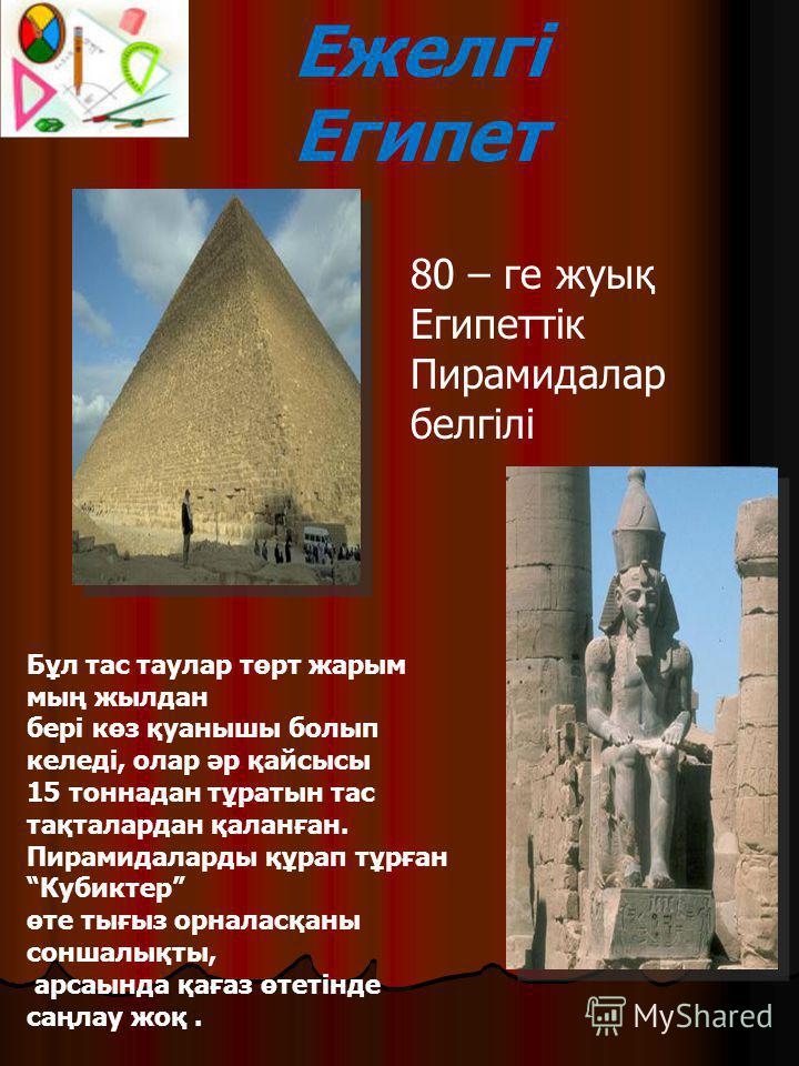 Ежелгі Египет 80 – ге жуық Египеттік Пирамидалар белгілі Бұл тас таулар төрт жарым мың жылдан бері көз қуанышы болып келеді, олар әр қайсысы 15 тоннадан тұратын тас тақталардан қаланған. Пирамидаларды құрап тұрған Кубиктер өте тығыз орналасқаны сонша