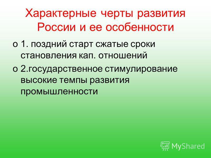 Характерные черты развития России и ее особенности o1. поздний старт сжатые сроки становления кап. отношений o2. государственное стимулирование высокие темпы развития промышленности