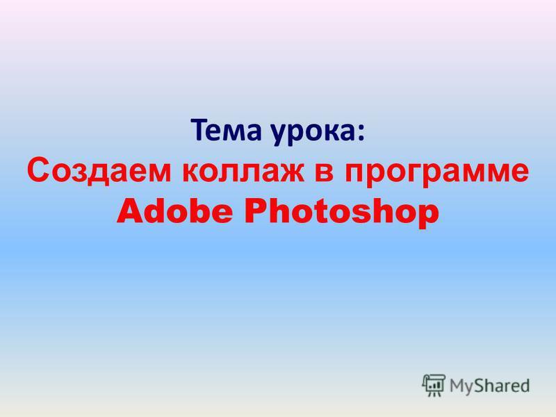 Тема урока: Создаем коллаж в программе Adobe Photoshop