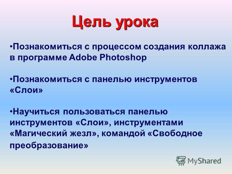 Познакомиться с процессом создания коллажа в программе Adobe Photoshop Познакомиться с панелью инструментов «Слои» Научиться пользоваться панелью инструментов «Слои», инструментами «Магический жезл», командой «Свободное преобразование» Цель урока