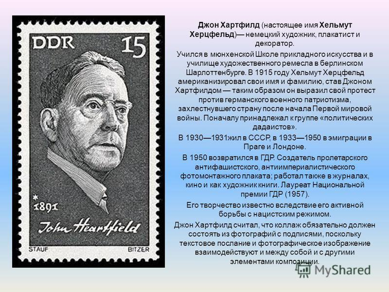 Джон Хартфилд (настоящее имя Хельмут Херцфельд) немецкий художник, плакатист и декоратор. Учился в мюнхенской Школе прикладного искусства и в училище художественного ремесла в берлинском Шарлоттенбурге. В 1915 году Хельмут Херцфельд американизировал