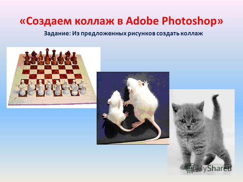 Задание: Из предложенных рисунков создать коллаж «Создаем коллаж в Adobe Photoshop»