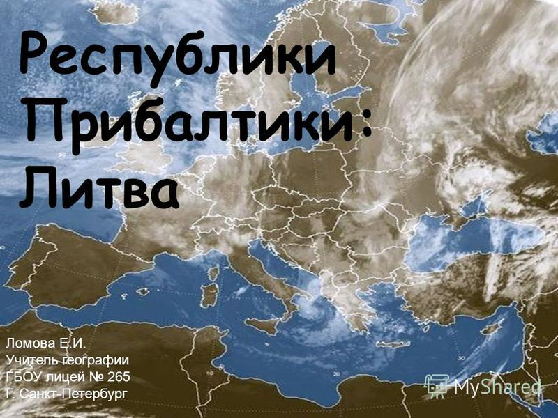 Республики Прибалтики: Литва Ломова Е.И. Учитель географии ГБОУ лицей 265 Г. Санкт-Петербург