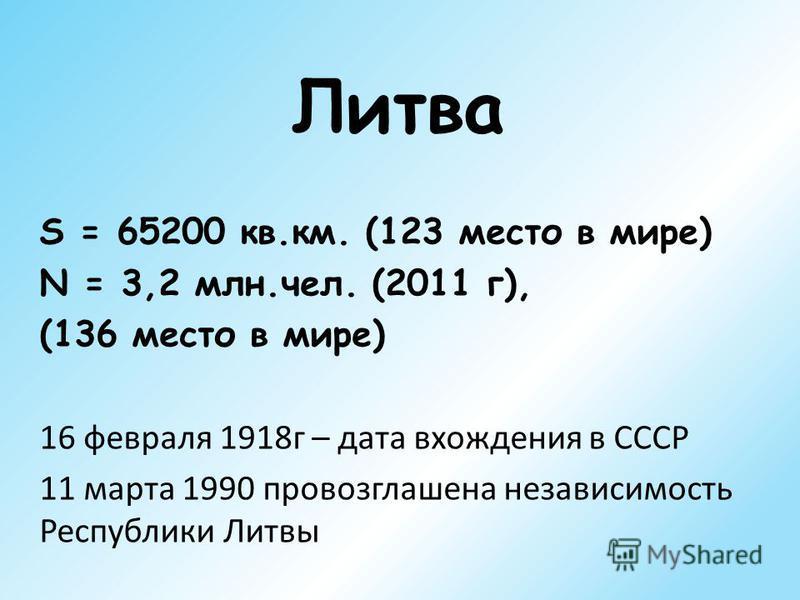 Литва S = 65200 кв.км. (123 место в мире) N = 3,2 млн.чел. (2011 г), (136 место в мире) 16 февраля 1918 г – дата вхождения в СССР 11 марта 1990 провозглашена независимость Республики Литвы