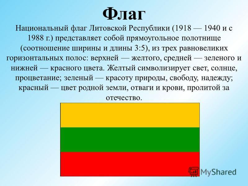 Флаг Национальный флаг Литовской Республики (1918 1940 и с 1988 г.) представляет собой прямоугольное полотнище (соотношение ширины и длины 3:5), из трех равновеликих горизонтальных полос: верхней желтого, средней зеленого и нижней красного цвета. Жел