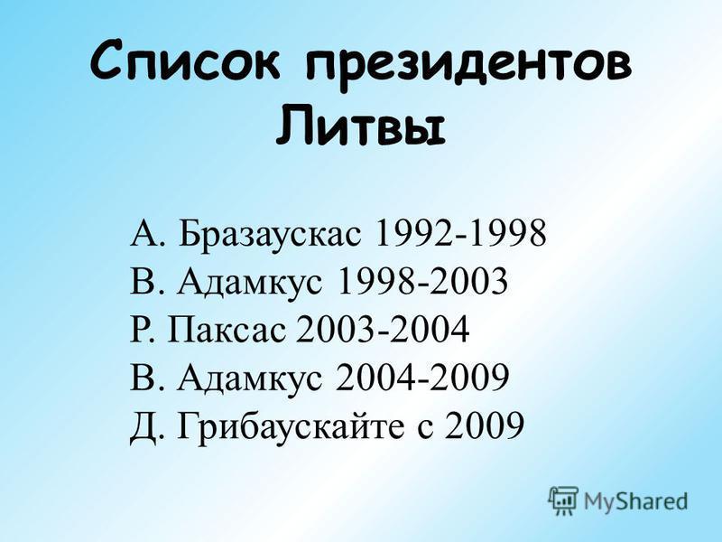 Список президентов Литвы А. Бразаускас 1992-1998 В. Адамкус 1998-2003 Р. Паксас 2003-2004 В. Адамкус 2004-2009 Д. Грибаускайте с 2009