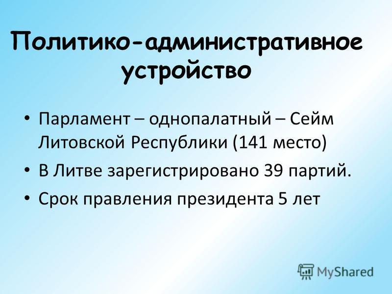 Политико-административное устройство Парламент – однопалатный – Сейм Литовской Республики (141 место) В Литве зарегистрировано 39 партий. Срок правления президента 5 лет