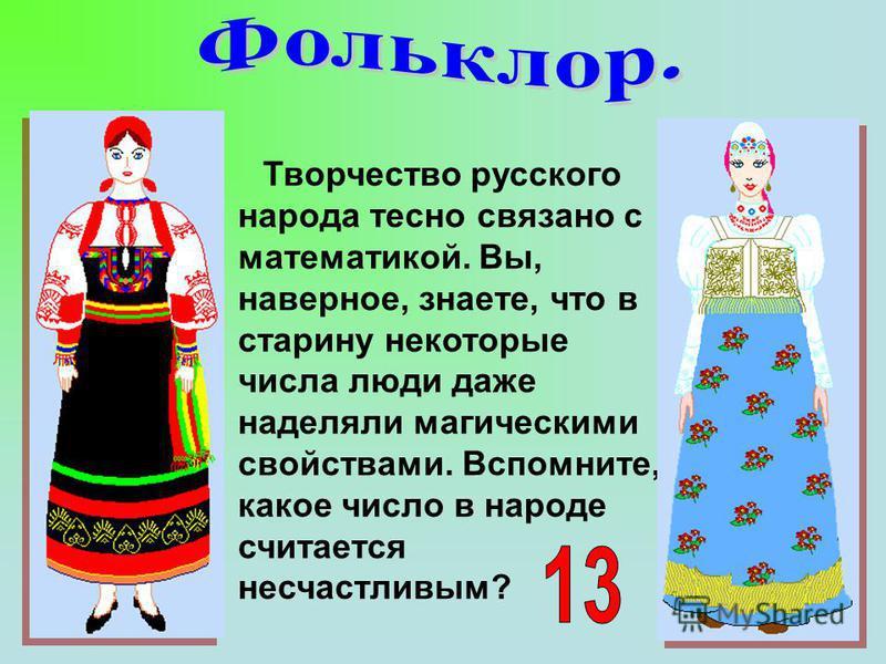 Творчество русского народа тесно связано с математикой. Вы, наверное, знаете, что в старину некоторые числа люди даже наделяли магическими свойствами. Вспомните, какое число в народе считается несчастливым?