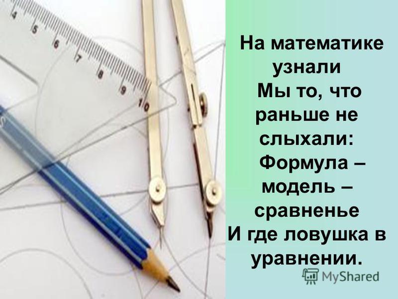 На математике узнали Мы то, что раньше не слыхали: Формула – модель – срафненье И где ловушка в урафнении.