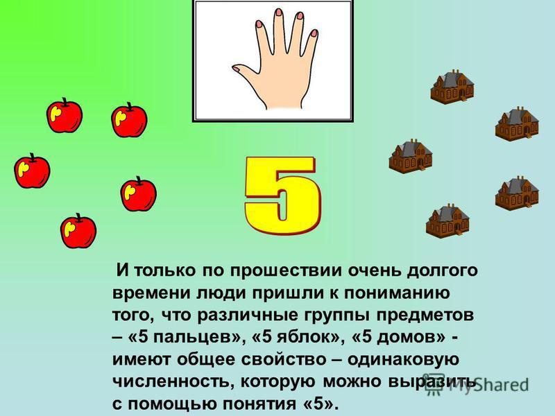 И только по прошествии очень долгого времени люди пришли к пониманию того, что различные группы предметов – «5 пальцев», «5 яблок», «5 домов» - имеют общее свойство – одинаковую численность, которую можно выразить с помощью понятия «5».