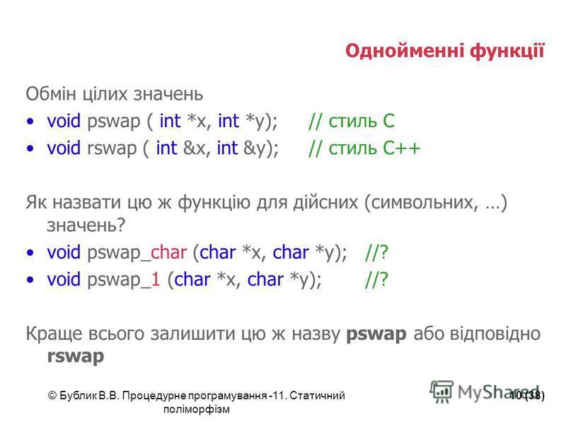 © Бублик В.В. Процедурне програмування -11. Статичний поліморфізм 10 (38) Однойменні функції Обмін цілих значень void pswap ( int *x, int *y);// стиль С void rswap ( int &x, int &y);// стиль С++ Як назвати цю ж функцію для дійсних (символьних, …) зна