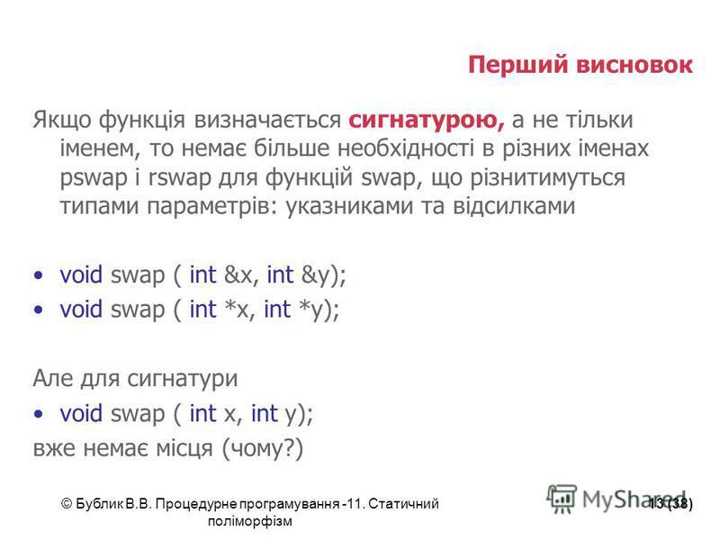 © Бублик В.В. Процедурне програмування -11. Статичний поліморфізм 13 (38) Перший висновок Якщо функція визначається сигнатурою, а не тільки іменем, то немає більше необхідності в різних іменах pswap і rswap для функцій swap, що різнитимуться типами п