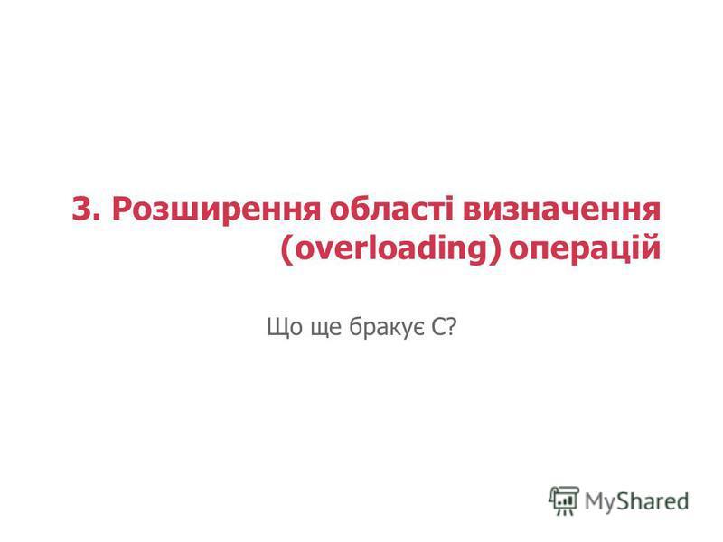 3. Розширення області визначення (overloading) операцій Що ще бракує С?