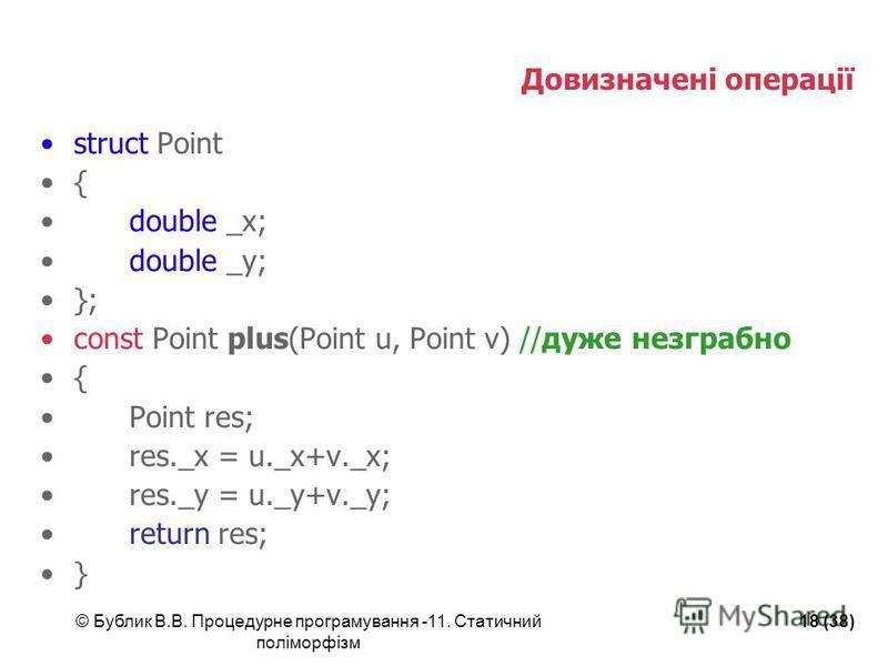 © Бублик В.В. Процедурне програмування -11. Статичний поліморфізм 18 (38) Довизначені операції struct Point { double _x; double _y; }; const Point plus(Point u, Point v) //дуже незграбно { Point res; res._x = u._x+v._x; res._y = u._y+v._y; return res