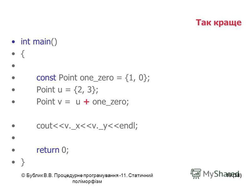 © Бублик В.В. Процедурне програмування -11. Статичний поліморфізм 19 (38) Так краще int main() { const Point one_zero = {1, 0}; Point u = {2, 3}; Point v = u + one_zero; cout<<v._x<<v._y<<endl; return 0; }