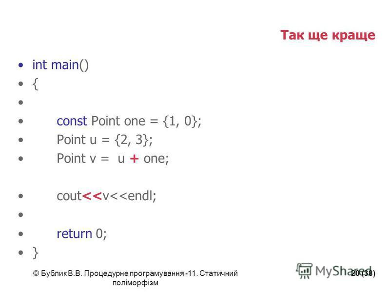 © Бублик В.В. Процедурне програмування -11. Статичний поліморфізм 20 (38) Так ще краще int main() { const Point one = {1, 0}; Point u = {2, 3}; Point v = u + one; cout<<v<<endl; return 0; }