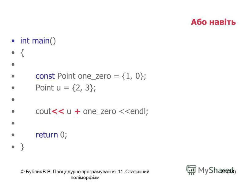 © Бублик В.В. Процедурне програмування -11. Статичний поліморфізм 21 (38) Або навіть int main() { const Point one_zero = {1, 0}; Point u = {2, 3}; cout<< u + one_zero <<endl; return 0; }