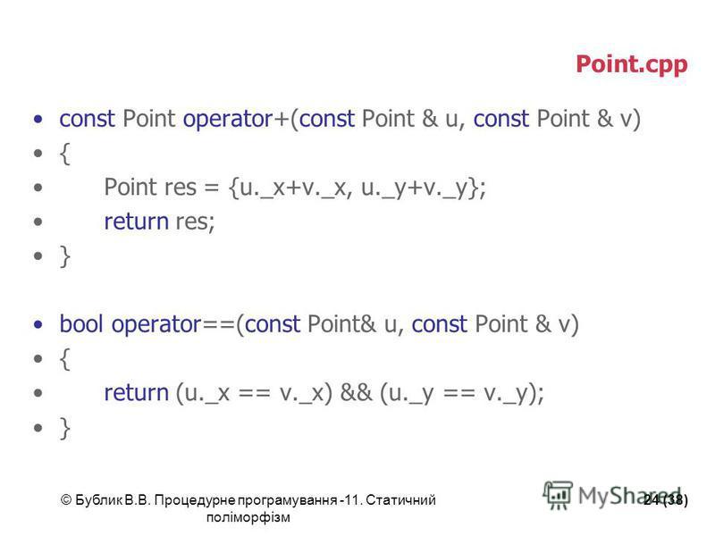 © Бублик В.В. Процедурне програмування -11. Статичний поліморфізм 24 (38) Point.cpp const Point operator+(const Point & u, const Point & v) { Point res = {u._x+v._x, u._y+v._y}; return res; } bool operator==(const Point& u, const Point & v) { return
