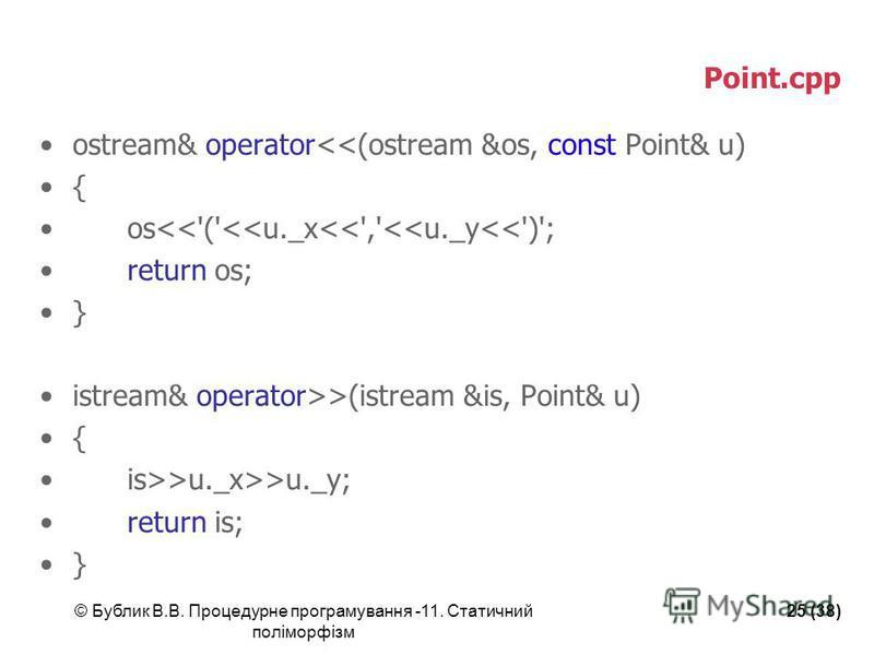 © Бублик В.В. Процедурне програмування -11. Статичний поліморфізм 25 (38) Point.cpp ostream& operator<<(ostream &os, const Point& u) { os<<'('<<u._x<<','<<u._y<<')'; return os; } istream& operator>>(istream &is, Point& u) { is>>u._x>>u._y; return is;