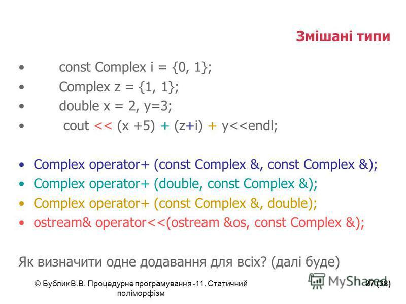 © Бублик В.В. Процедурне програмування -11. Статичний поліморфізм 27 (38) Змішані типи const Complex i = {0, 1}; Complex z = {1, 1}; double x = 2, y=3; cout << (x +5) + (z+i) + y<<endl; Complex operator+ (const Complex &, const Complex &); Complex op