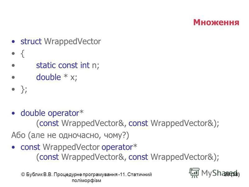 © Бублик В.В. Процедурне програмування -11. Статичний поліморфізм 28 (38) Множення struct WrappedVector { static const int n; double * x; }; double operator* (const WrappedVector&, const WrappedVector&); Або (але не одночасно, чому?) const WrappedVec