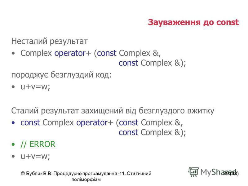 © Бублик В.В. Процедурне програмування -11. Статичний поліморфізм 29 (38) Зауваження до const Несталий результат Complex operator+ (const Complex &, const Complex &); породжує безглуздий код: u+v=w; Сталий результат захищений від безглуздого вжитку c