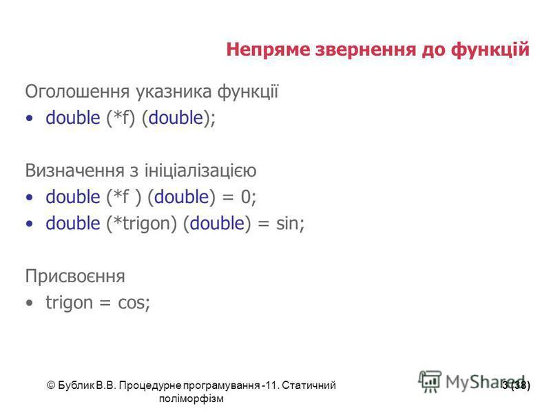 © Бублик В.В. Процедурне програмування -11. Статичний поліморфізм 3 (38) Непряме звернення до функцій Оголошення указника функції double (*f) (double); Визначення з ініціалізацією double (*f ) (double) = 0; double (*trigon) (double) = sin; Присвоєння