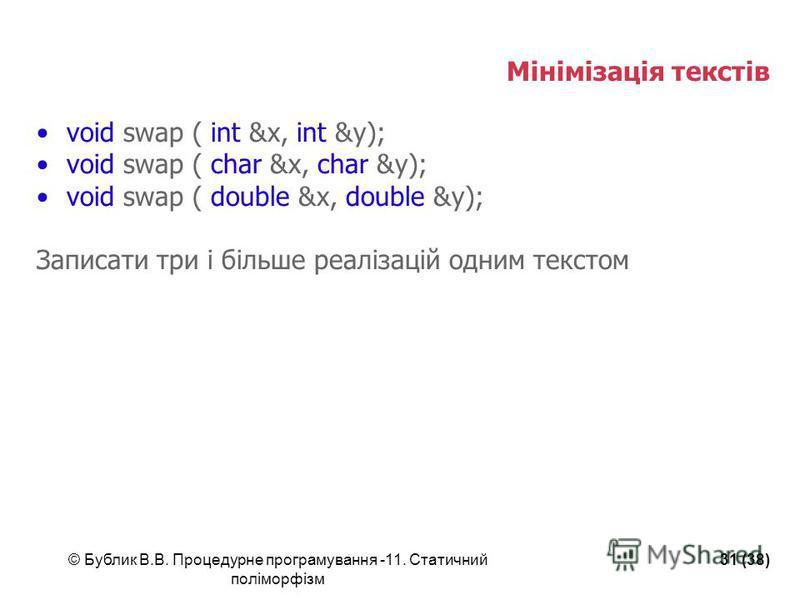 © Бублик В.В. Процедурне програмування -11. Статичний поліморфізм 31 (38) Мінімізація текстів void swap ( int &x, int &y); void swap ( char &x, char &y); void swap ( double &x, double &y); Записати три і більше реалізацій одним текстом