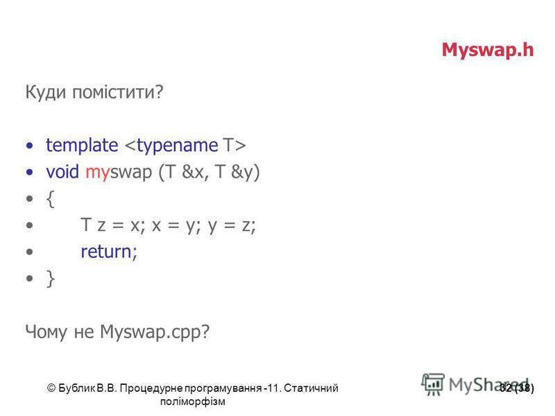 © Бублик В.В. Процедурне програмування -11. Статичний поліморфізм 32 (38) Myswap.h Куди помістити? template void myswap (T &x, T &y) { T z = x; x = y; y = z; return; } Чому не Myswap.сpp?