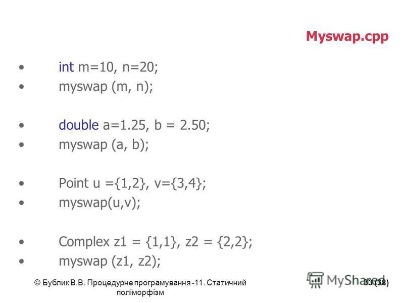 © Бублик В.В. Процедурне програмування -11. Статичний поліморфізм 33 (38) Myswap.cpp int m=10, n=20; myswap (m, n); double a=1.25, b = 2.50; myswap (a, b); Point u ={1,2}, v={3,4}; myswap(u,v); Complex z1 = {1,1}, z2 = {2,2}; myswap (z1, z2);