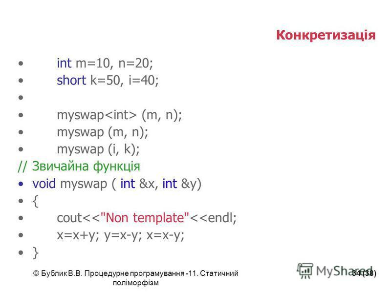 © Бублик В.В. Процедурне програмування -11. Статичний поліморфізм 34 (38) Конкретизація int m=10, n=20; short k=50, i=40; myswap (m, n); myswap (i, k); //Звичайна функція void myswap ( int &x, int &y) { cout<<