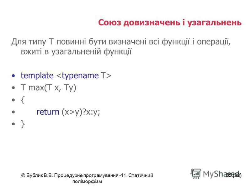 © Бублик В.В. Процедурне програмування -11. Статичний поліморфізм 35 (38) Союз довизначень і узагальнень Для типу Т повинні бути визначені всі функції і операції, вжиті в узагальненій функції template T max(T x, Ty) { return (x>y)?x:y; }